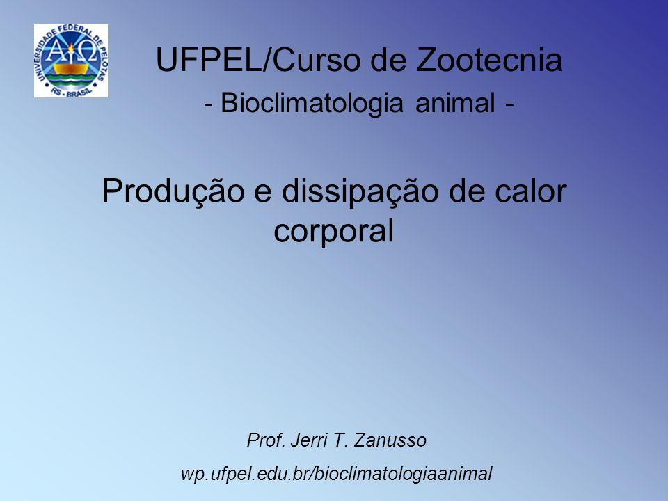 Produção e dissipação de calor corporal Prof. Jerri T. Zanusso wp.ufpel.edu.br/bioclimatologiaanimal UFPEL/Curso de Zootecnia - Bioclimatologia animal