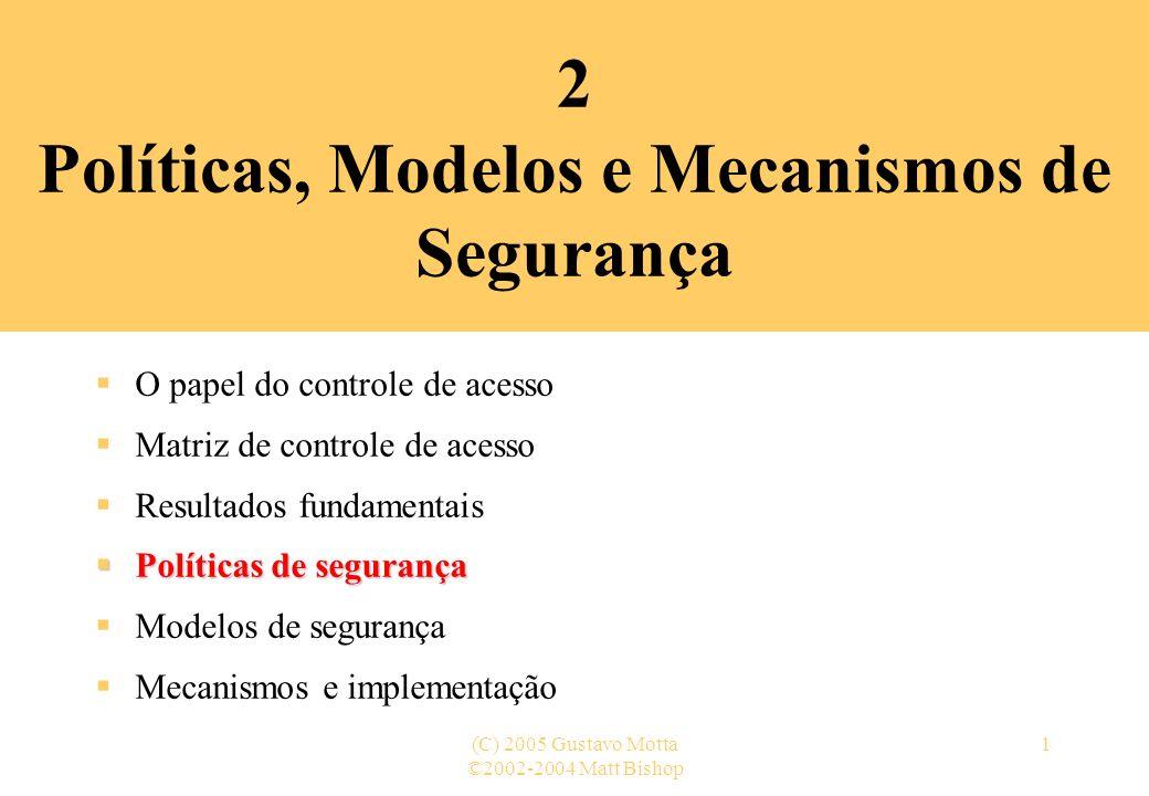 ©2002-2004 Matt Bishop (C) 2005 Gustavo Motta1 2 Políticas, Modelos e Mecanismos de Segurança O papel do controle de acesso Matriz de controle de aces