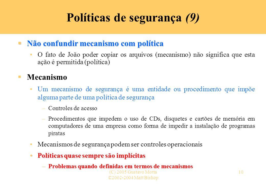 ©2002-2004 Matt Bishop (C) 2005 Gustavo Motta10 Políticas de segurança (9) Não confundir mecanismo com política Não confundir mecanismo com política O