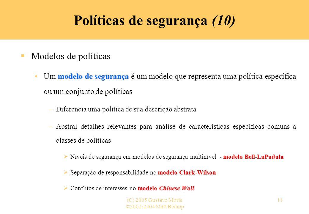 ©2002-2004 Matt Bishop (C) 2005 Gustavo Motta11 Políticas de segurança (10) Modelos de políticas modelo de segurançaUm modelo de segurança é um modelo