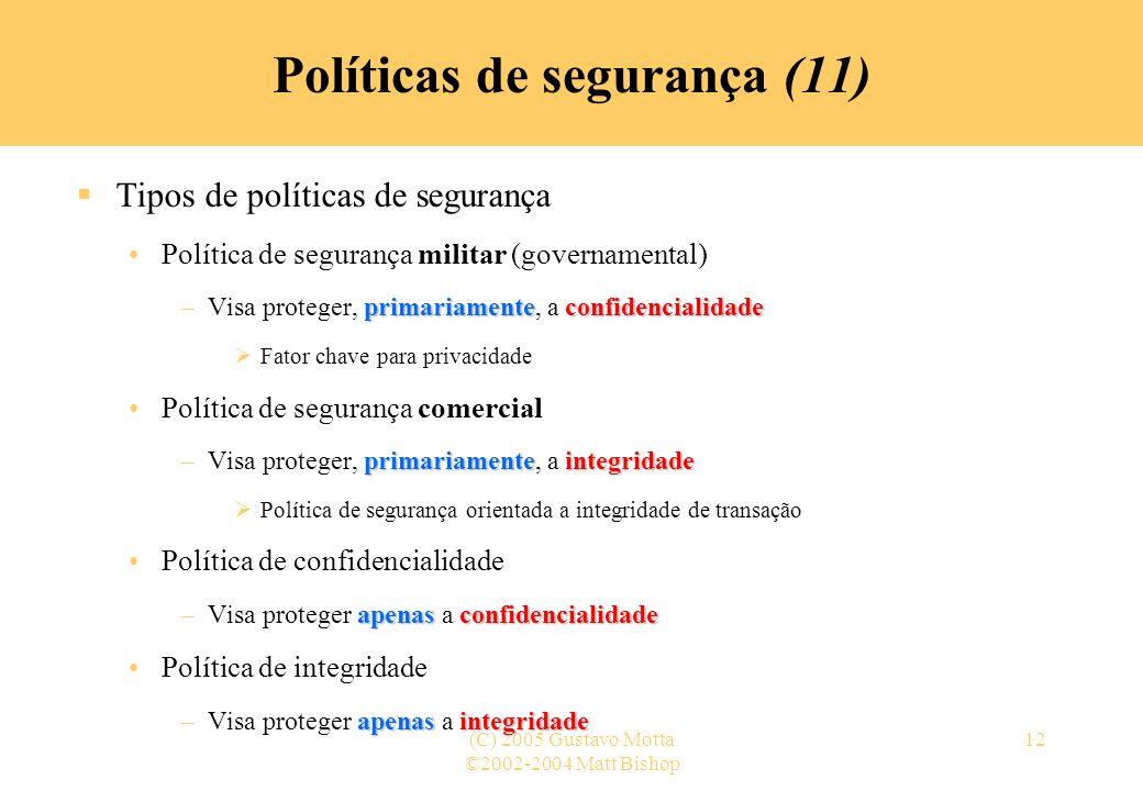 ©2002-2004 Matt Bishop (C) 2005 Gustavo Motta12 Políticas de segurança (11) Tipos de políticas de segurança Política de segurança militar (governament