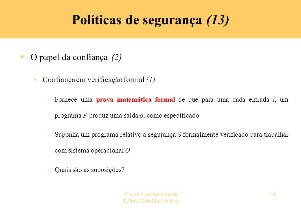 ©2002-2004 Matt Bishop (C) 2005 Gustavo Motta14 Políticas de segurança (13) O papel da confiança (2) Confiança em verificação formal (1) prova matemát