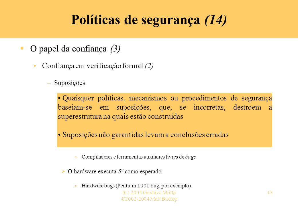 ©2002-2004 Matt Bishop (C) 2005 Gustavo Motta15 Políticas de segurança (14) O papel da confiança (3) Confiança em verificação formal (2) –Suposições A