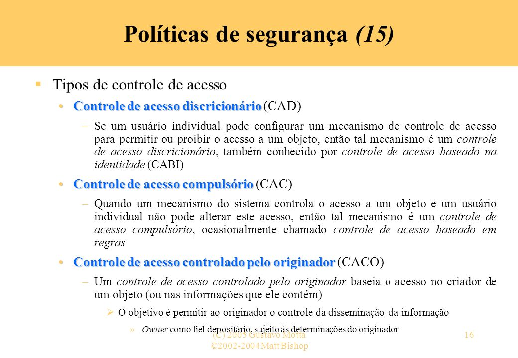 ©2002-2004 Matt Bishop (C) 2005 Gustavo Motta16 Políticas de segurança (15) Tipos de controle de acesso Controle de acesso discricionárioControle de a