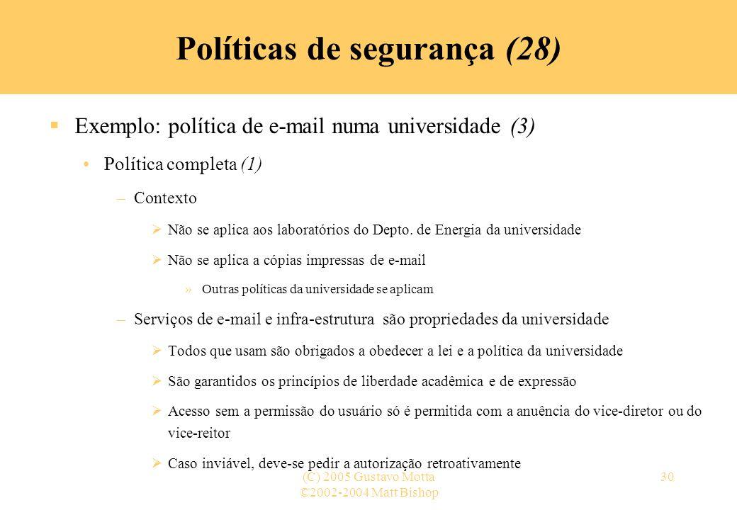 ©2002-2004 Matt Bishop (C) 2005 Gustavo Motta30 Políticas de segurança (28) Exemplo: política de e-mail numa universidade (3) Política completa (1) –C