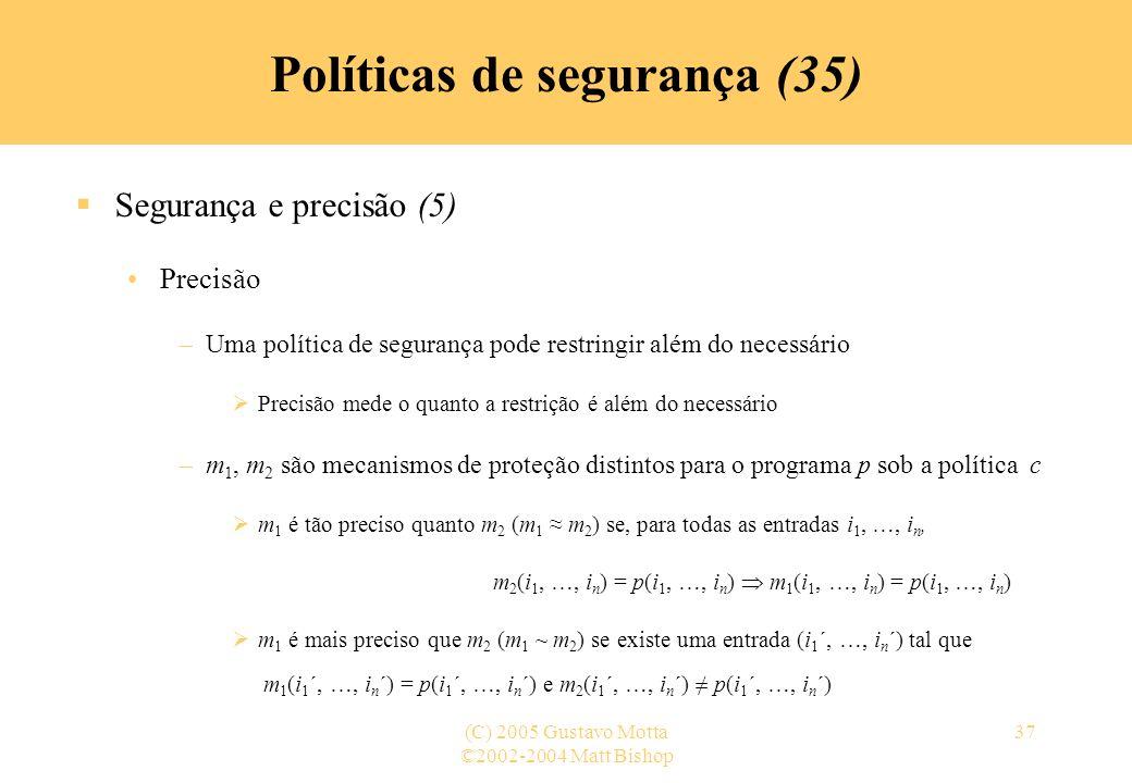©2002-2004 Matt Bishop (C) 2005 Gustavo Motta37 Políticas de segurança (35) Segurança e precisão (5) Precisão –Uma política de segurança pode restring