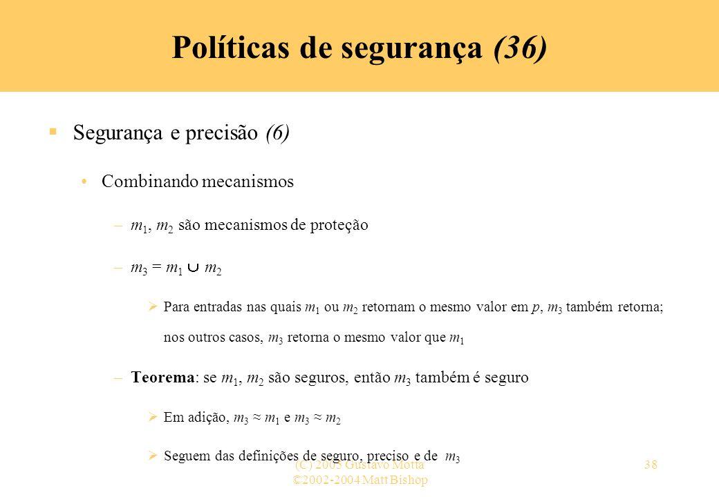 ©2002-2004 Matt Bishop (C) 2005 Gustavo Motta38 Políticas de segurança (36) Segurança e precisão (6) Combinando mecanismos –m 1, m 2 são mecanismos de