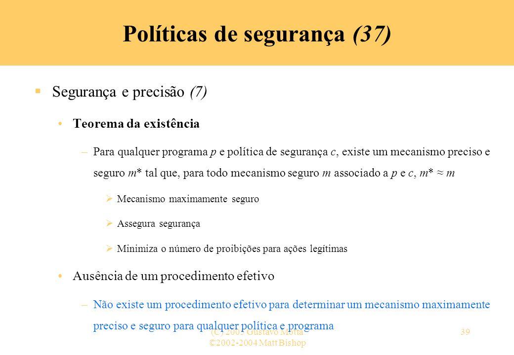 ©2002-2004 Matt Bishop (C) 2005 Gustavo Motta39 Políticas de segurança (37) Segurança e precisão (7) Teorema da existência –Para qualquer programa p e