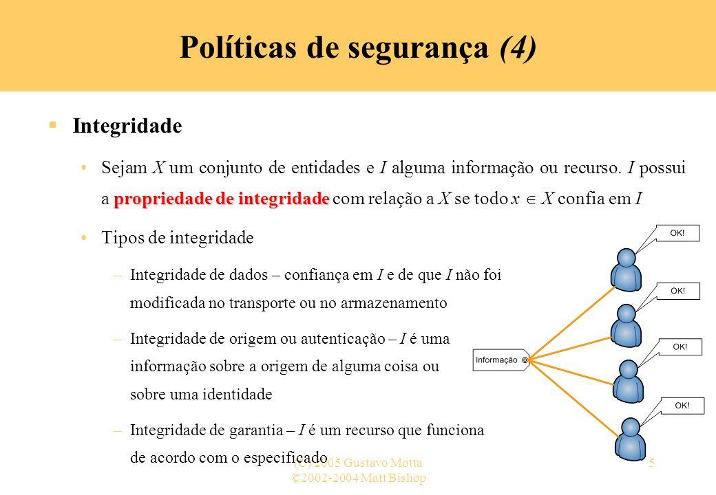 ©2002-2004 Matt Bishop (C) 2005 Gustavo Motta36 Políticas de segurança (34) Segurança e precisão (4) Política de segurança (2) –Exemplos c(i 1,..., i n ) = C, uma constante »Proíbe a observação de qualquer informação – a saída não varia com as entradas c(i 1,..., i n ) = (i 1,..., i n ), e m´ = m »Permite a observação completa da informação c(i 1,..., i n ) = i 1 »Permite a observação de informação relativa a primeira entrada, mas nenhuma informação sobre as outras entradas