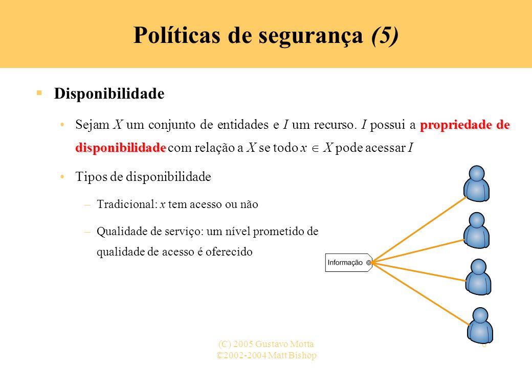 ©2002-2004 Matt Bishop (C) 2005 Gustavo Motta37 Políticas de segurança (35) Segurança e precisão (5) Precisão –Uma política de segurança pode restringir além do necessário Precisão mede o quanto a restrição é além do necessário –m 1, m 2 são mecanismos de proteção distintos para o programa p sob a política c m 1 é tão preciso quanto m 2 (m 1 m 2 ) se, para todas as entradas i 1, …, i n, m 2 (i 1, …, i n ) = p(i 1, …, i n ) m 1 (i 1, …, i n ) = p(i 1, …, i n ) m 1 é mais preciso que m 2 (m 1 ~ m 2 ) se existe uma entrada (i 1 ´, …, i n ´) tal que m 1 (i 1 ´, …, i n ´) = p(i 1 ´, …, i n ´) e m 2 (i 1 ´, …, i n ´) p(i 1 ´, …, i n ´)