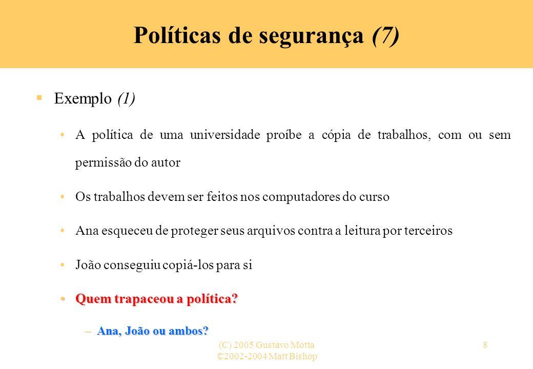 ©2002-2004 Matt Bishop (C) 2005 Gustavo Motta8 Políticas de segurança (7) Exemplo (1) A política de uma universidade proíbe a cópia de trabalhos, com