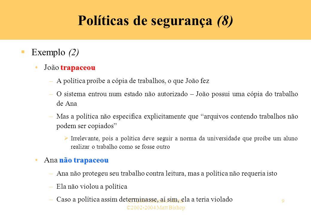 ©2002-2004 Matt Bishop (C) 2005 Gustavo Motta9 Políticas de segurança (8) Exemplo (2) trapaceouJoão trapaceou –A política proíbe a cópia de trabalhos,