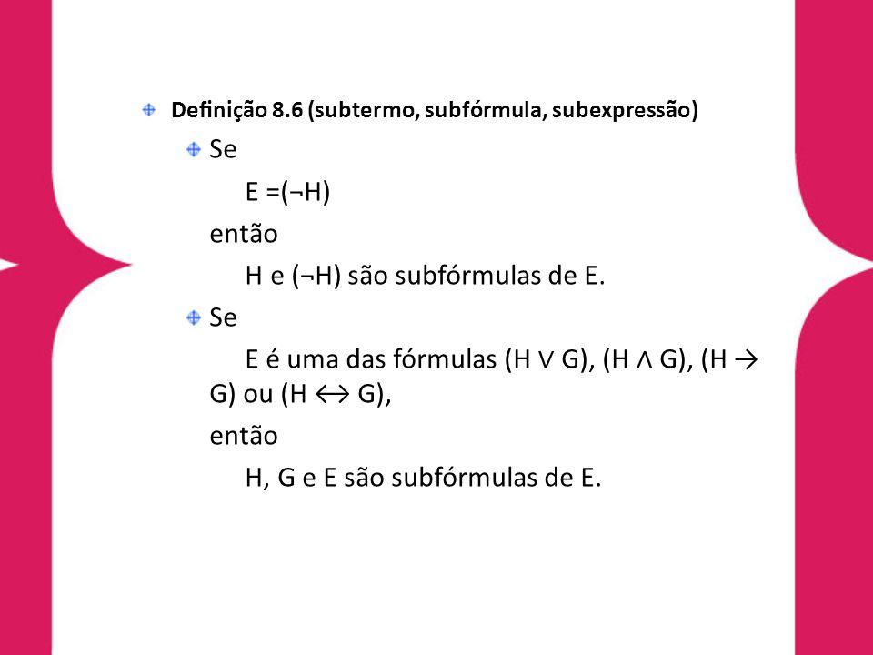Denição 8.6 (subtermo, subfórmula, subexpressão) Se E =(¬H) então H e (¬H) são subfórmulas de E. Se E é uma das fórmulas (H G), (H G), (H G) ou (H G),