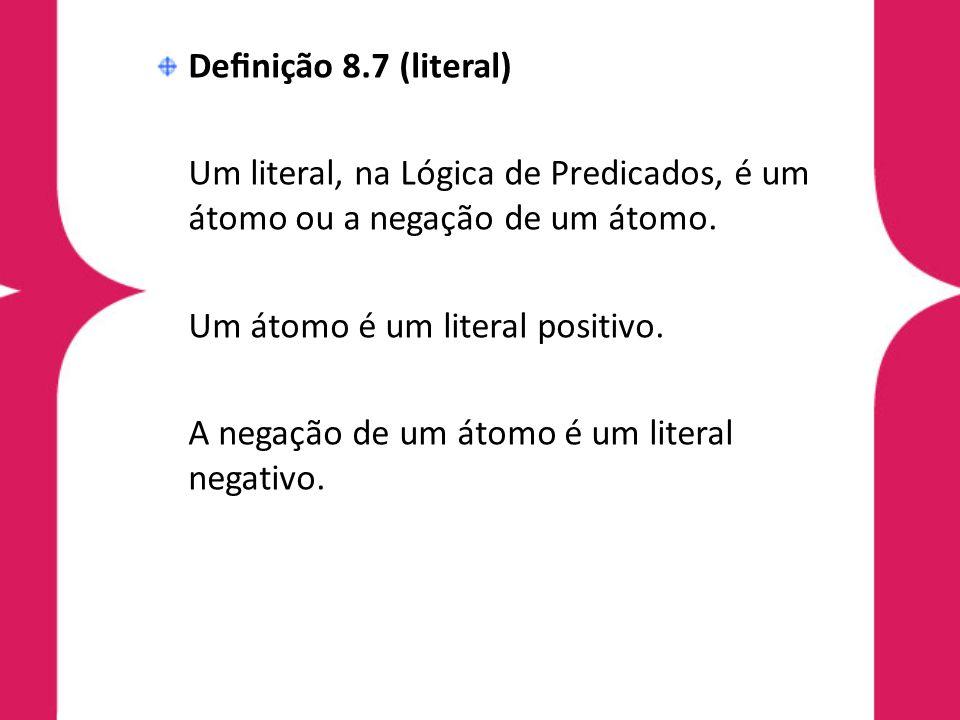Denição 8.7 (literal) Um literal, na Lógica de Predicados, é um átomo ou a negação de um átomo. Um átomo é um literal positivo. A negação de um átomo