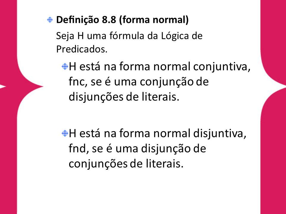 Denição 8.8 (forma normal) Seja H uma fórmula da Lógica de Predicados. H está na forma normal conjuntiva, fnc, se é uma conjunção de disjunções de lit