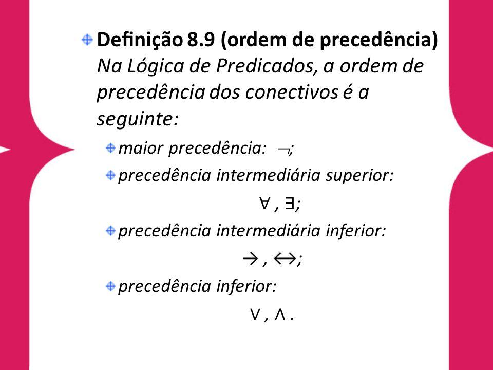 Denição 8.9 (ordem de precedência) Na Lógica de Predicados, a ordem de precedência dos conectivos é a seguinte: maior precedência: ; precedência inter