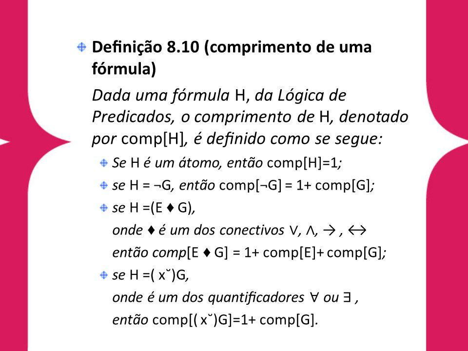 Denição 8.10 (comprimento de uma fórmula) Dada uma fórmula H, da Lógica de Predicados, o comprimento de H, denotado por comp[H], é denido como se segu
