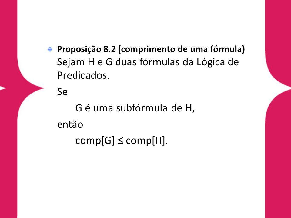 Proposição 8.2 (comprimento de uma fórmula) Sejam H e G duas fórmulas da Lógica de Predicados. Se G é uma subfórmula de H, então comp[G] comp[H].