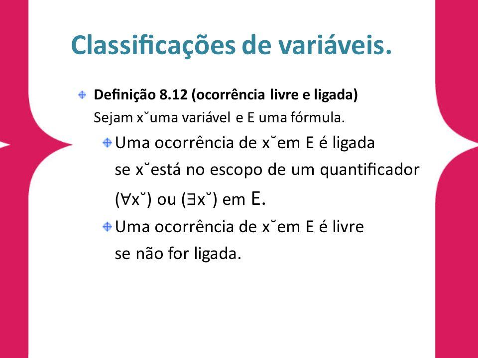 Classicações de variáveis. Denição 8.12 (ocorrência livre e ligada) Sejam x˘uma variável e E uma fórmula. Uma ocorrência de x˘em E é ligada se x˘está