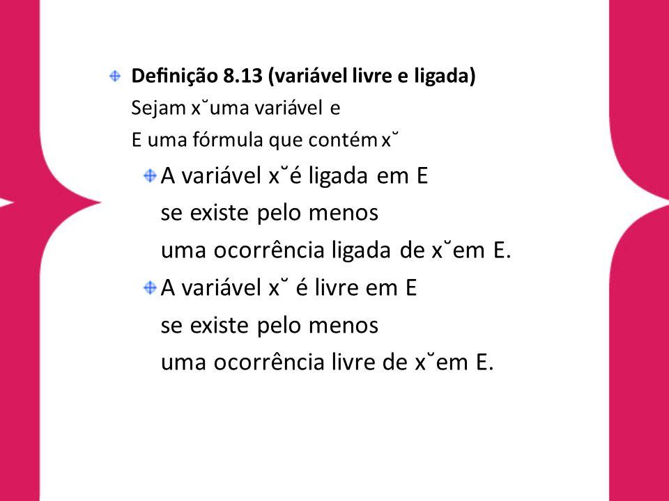 Denição 8.13 (variável livre e ligada) Sejam x˘uma variável e E uma fórmula que contém x˘ A variável x˘é ligada em E se existe pelo menos uma ocorrênc
