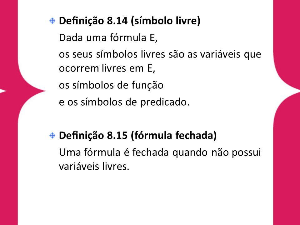 Denição 8.14 (símbolo livre) Dada uma fórmula E, os seus símbolos livres são as variáveis que ocorrem livres em E, os símbolos de função e os símbolos