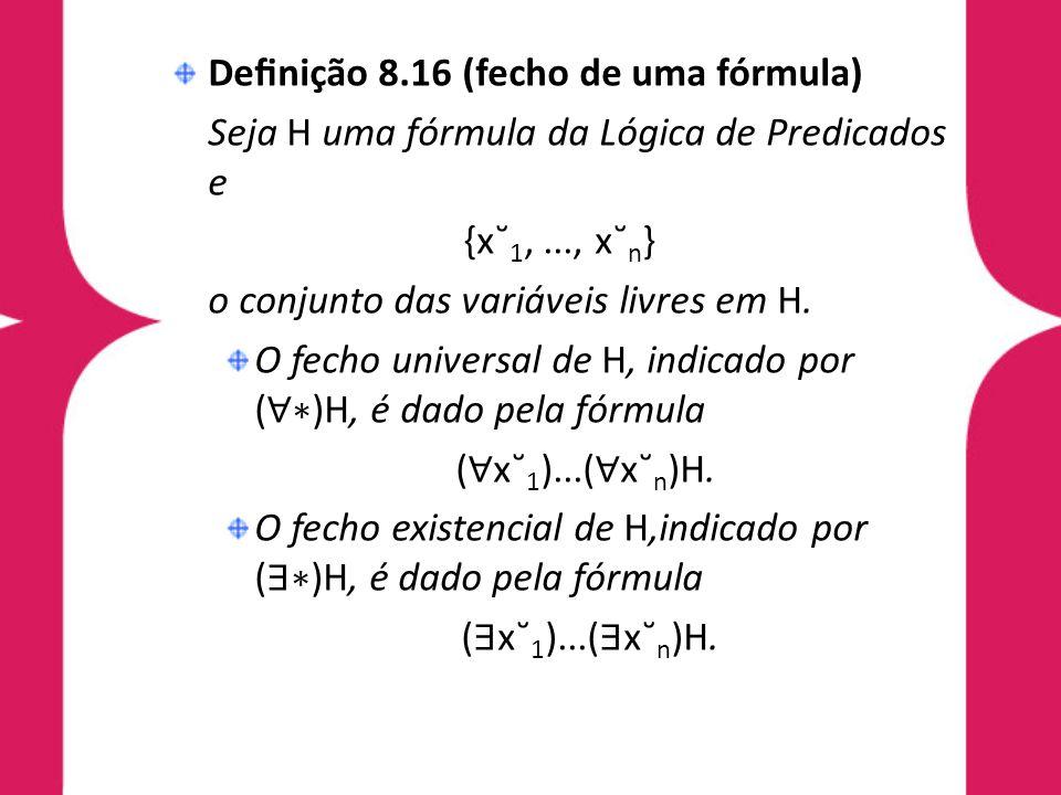 Denição 8.16 (fecho de uma fórmula) Seja H uma fórmula da Lógica de Predicados e {x˘ 1,..., x˘ n } o conjunto das variáveis livres em H. O fecho unive
