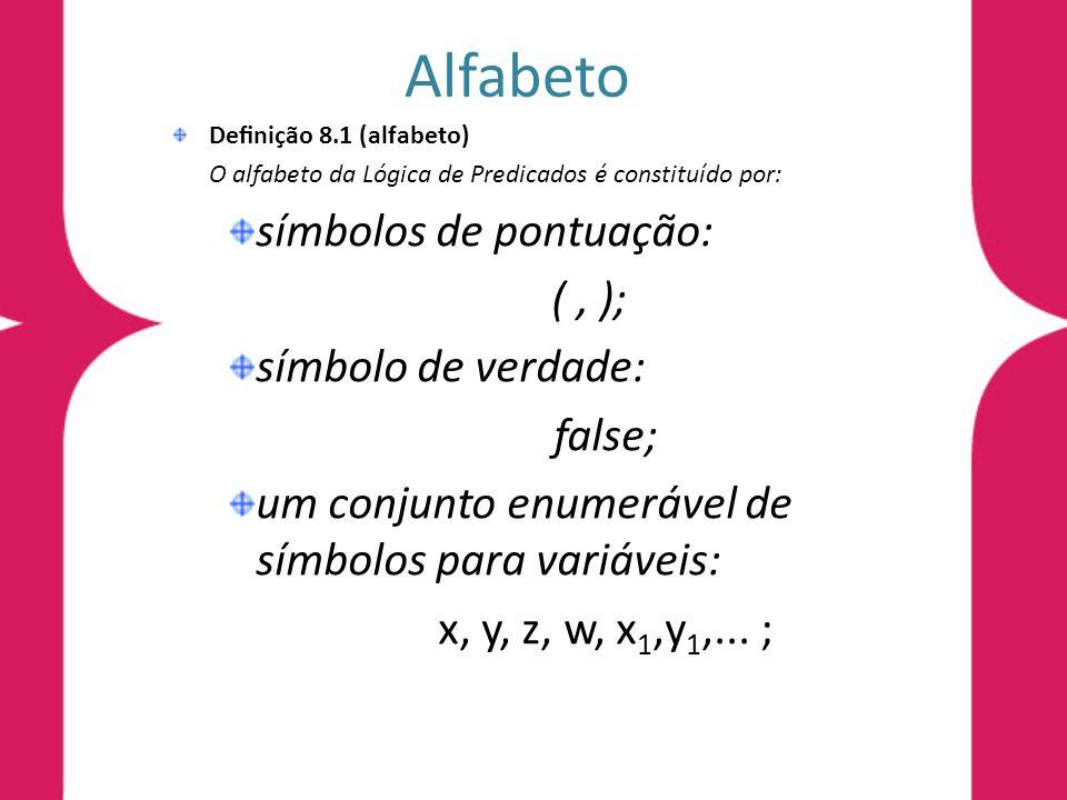 Alfabeto Denição 8.1 (alfabeto) O alfabeto da Lógica de Predicados é constituído por: símbolos de pontuação: (, ); símbolo de verdade: false; um conju
