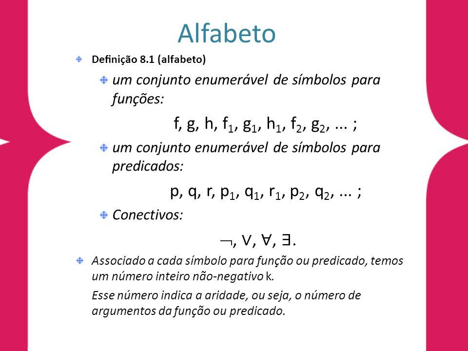 Alfabeto Denição 8.1 (alfabeto) um conjunto enumerável de símbolos para funções: f, g, h, f 1, g 1, h 1, f 2, g 2,... ; um conjunto enumerável de símb