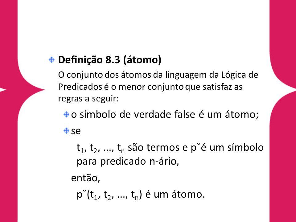 Denição 8.3 (átomo) O conjunto dos átomos da linguagem da Lógica de Predicados é o menor conjunto que satisfaz as regras a seguir: o símbolo de verdad