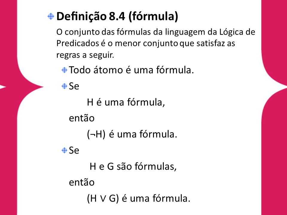 Denição 8.4 (fórmula) O conjunto das fórmulas da linguagem da Lógica de Predicados é o menor conjunto que satisfaz as regras a seguir. Todo átomo é um