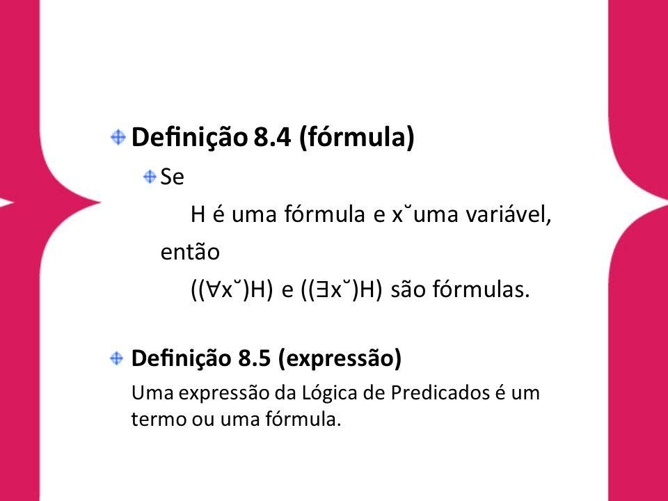 Denição 8.4 (fórmula) Se H é uma fórmula e x˘uma variável, então (( x˘)H) e (( x˘)H) são fórmulas. Denição 8.5 (expressão) Uma expressão da Lógica de