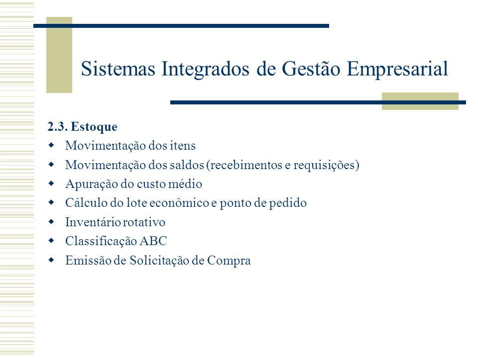 Sistemas Integrados de Gestão Empresarial 2.3. Estoque Movimentação dos itens Movimentação dos saldos (recebimentos e requisições) Apuração do custo m
