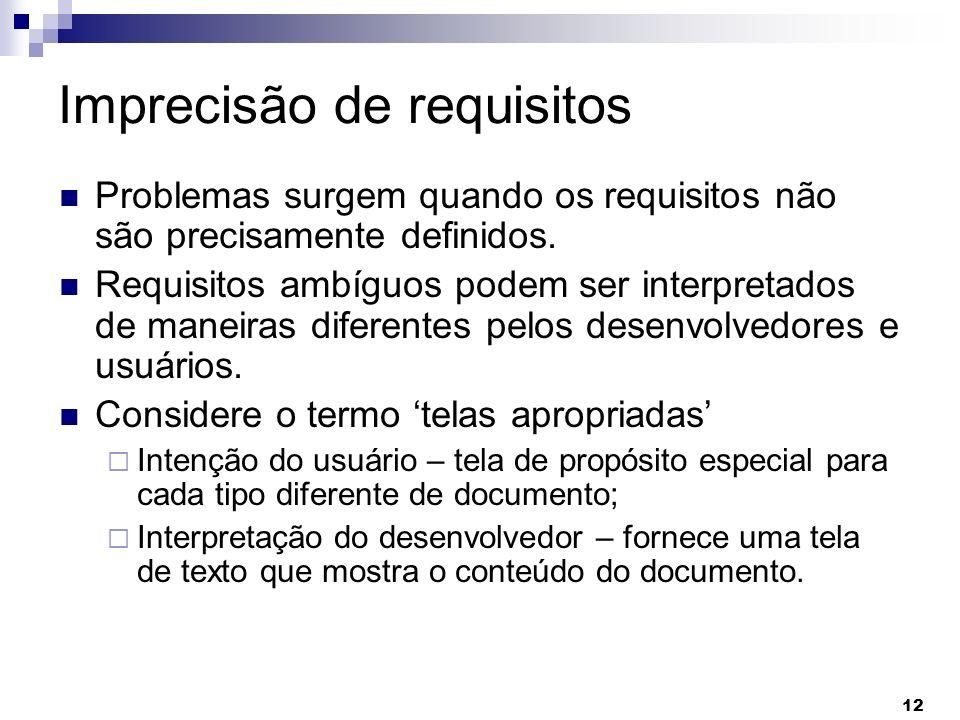 12 Imprecisão de requisitos Problemas surgem quando os requisitos não são precisamente definidos. Requisitos ambíguos podem ser interpretados de manei