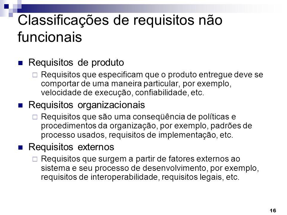 16 Classificações de requisitos não funcionais Requisitos de produto Requisitos que especificam que o produto entregue deve se comportar de uma maneir