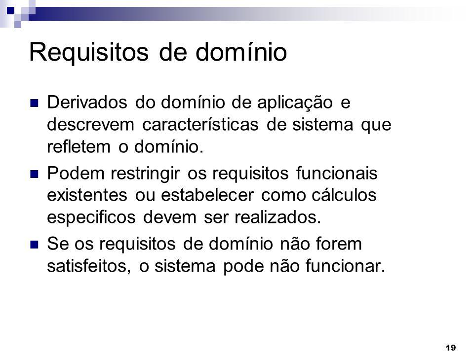 19 Requisitos de domínio Derivados do domínio de aplicação e descrevem características de sistema que refletem o domínio. Podem restringir os requisit