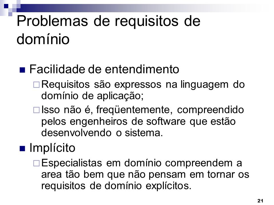 21 Problemas de requisitos de domínio Facilidade de entendimento Requisitos são expressos na linguagem do domínio de aplicação; Isso não é, freqüentem