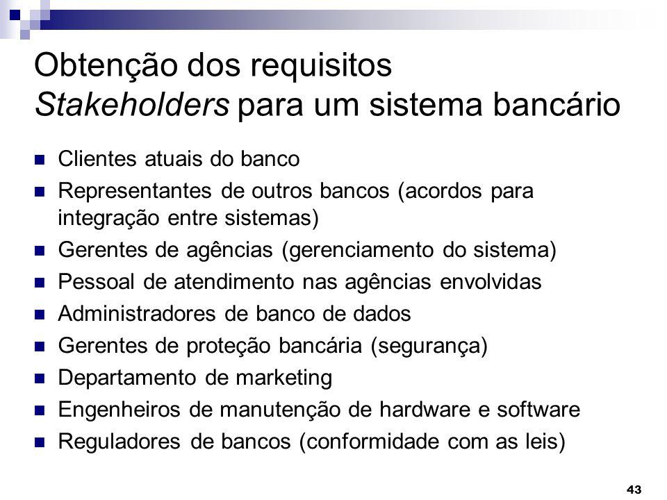 43 Obtenção dos requisitos Stakeholders para um sistema bancário Clientes atuais do banco Representantes de outros bancos (acordos para integração ent