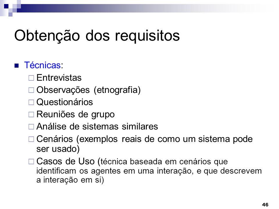 46 Obtenção dos requisitos Técnicas: Entrevistas Observações (etnografia) Questionários Reuniões de grupo Análise de sistemas similares Cenários (exem