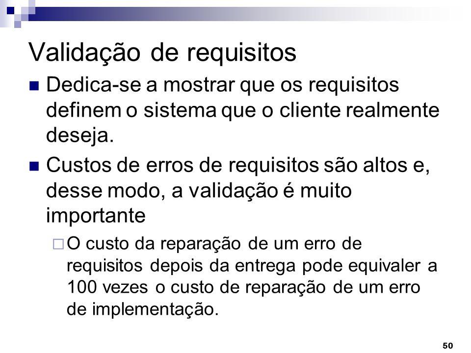 50 Validação de requisitos Dedica-se a mostrar que os requisitos definem o sistema que o cliente realmente deseja. Custos de erros de requisitos são a
