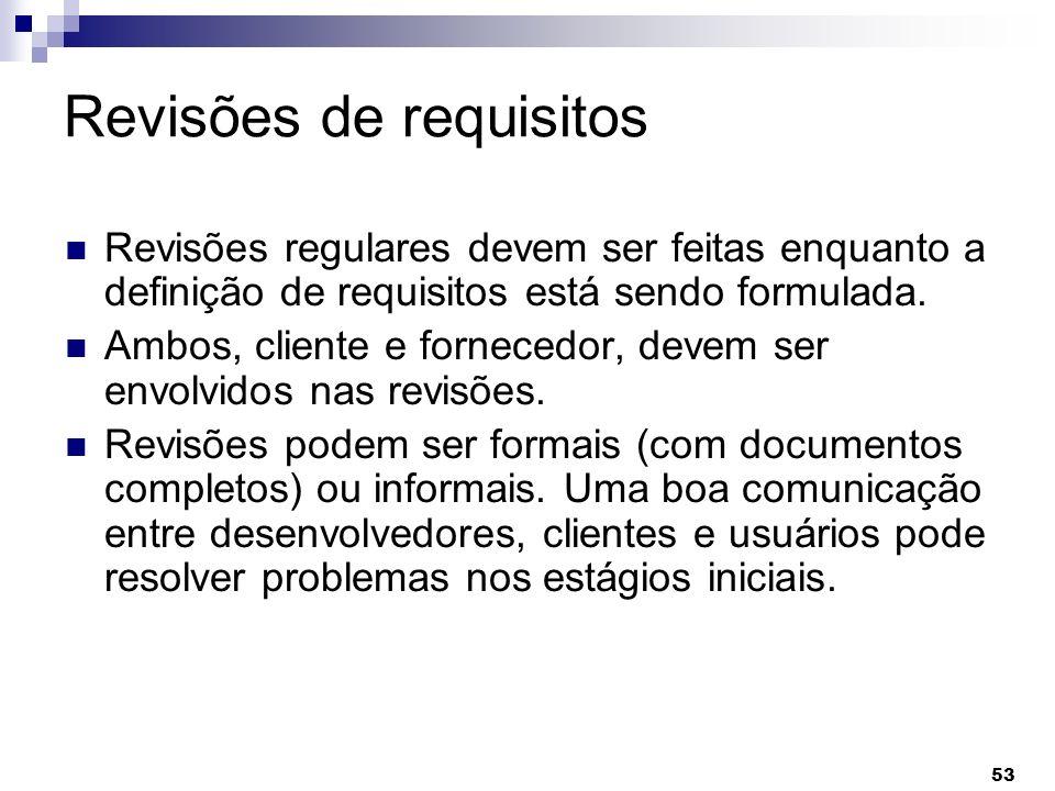 53 Revisões de requisitos Revisões regulares devem ser feitas enquanto a definição de requisitos está sendo formulada. Ambos, cliente e fornecedor, de