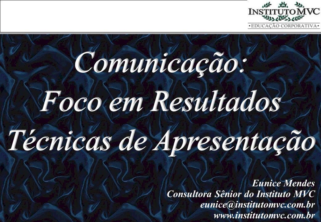 Comunicação: Foco em Resultados Técnicas de Apresentação Comunicação: Foco em Resultados Técnicas de Apresentação Eunice Mendes Consultora Sênior do I