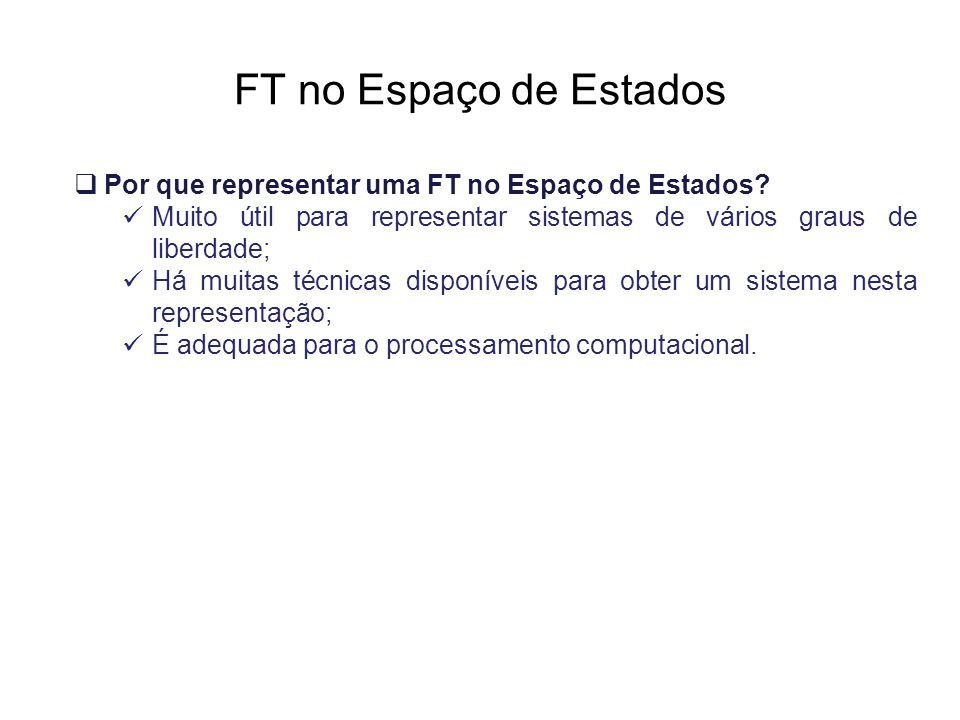 FT no Espaço de Estados Por que representar uma FT no Espaço de Estados? Muito útil para representar sistemas de vários graus de liberdade; Há muitas