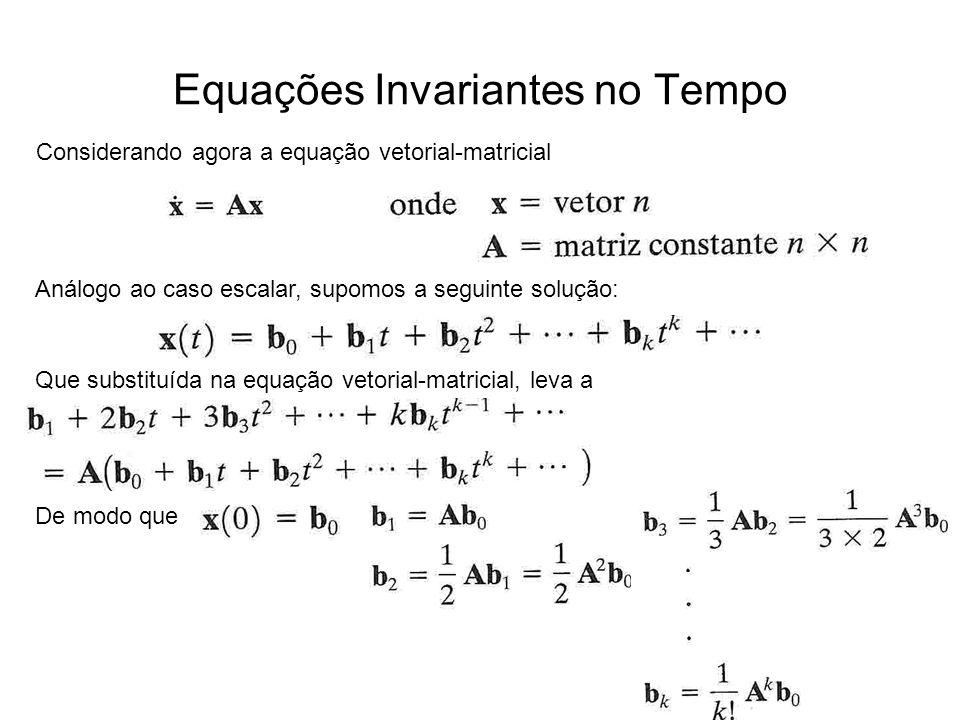 Equações Invariantes no Tempo Análogo ao caso escalar, supomos a seguinte solução: Considerando agora a equação vetorial-matricial Que substituída na