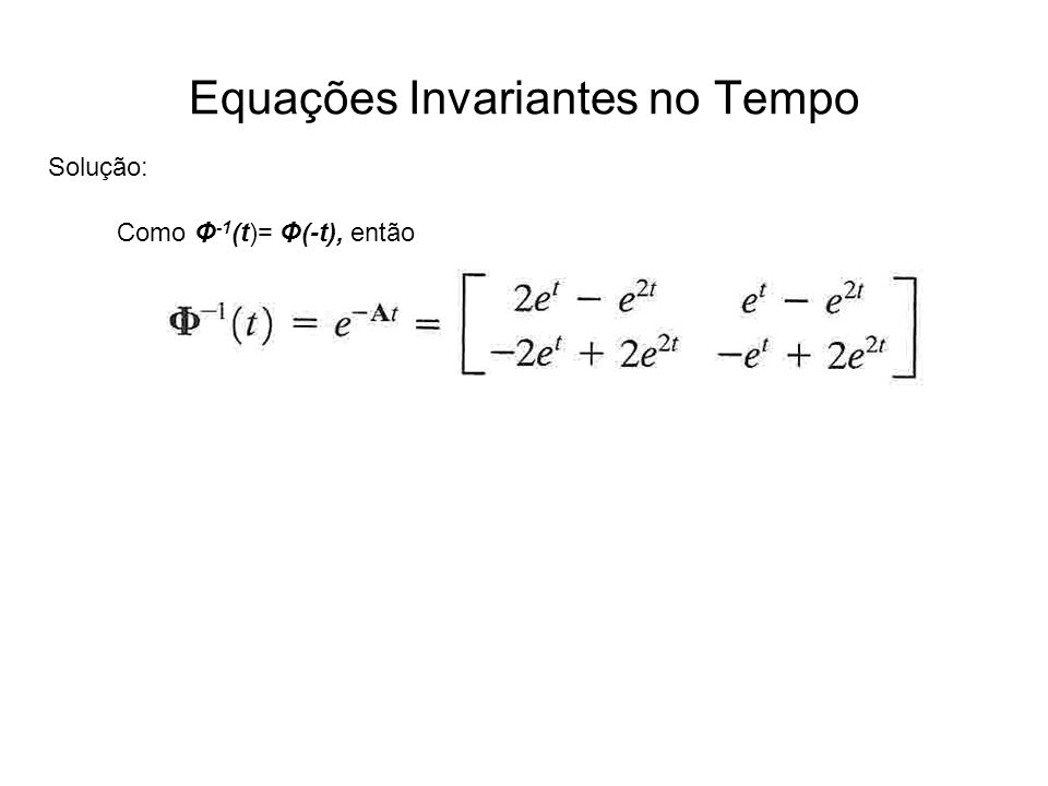 Equações Invariantes no Tempo Solução: Como Φ -1 (t)= Φ(-t), então