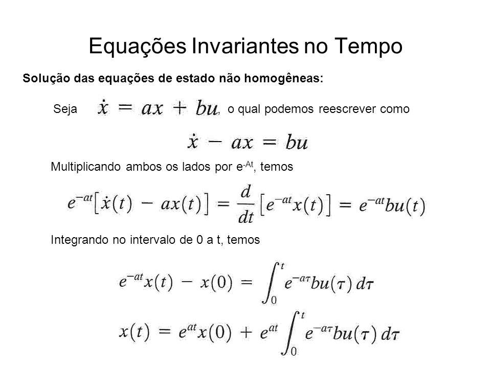 Equações Invariantes no Tempo Solução das equações de estado não homogêneas: Seja, o qual podemos reescrever como Multiplicando ambos os lados por e -