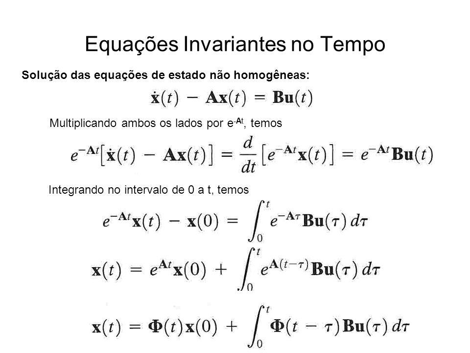 Equações Invariantes no Tempo Solução das equações de estado não homogêneas: Multiplicando ambos os lados por e -At, temos Integrando no intervalo de