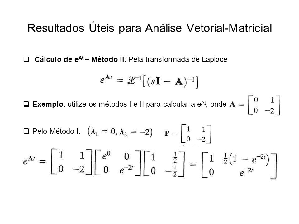 Resultados Úteis para Análise Vetorial-Matricial Cálculo de e At – Método II: Pela transformada de Laplace Exemplo: utilize os métodos I e II para cal