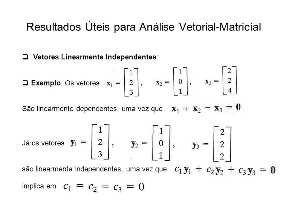 Resultados Úteis para Análise Vetorial-Matricial Vetores Linearmente Independentes: Exemplo: Os vetores São linearmente dependentes, uma vez que Já os