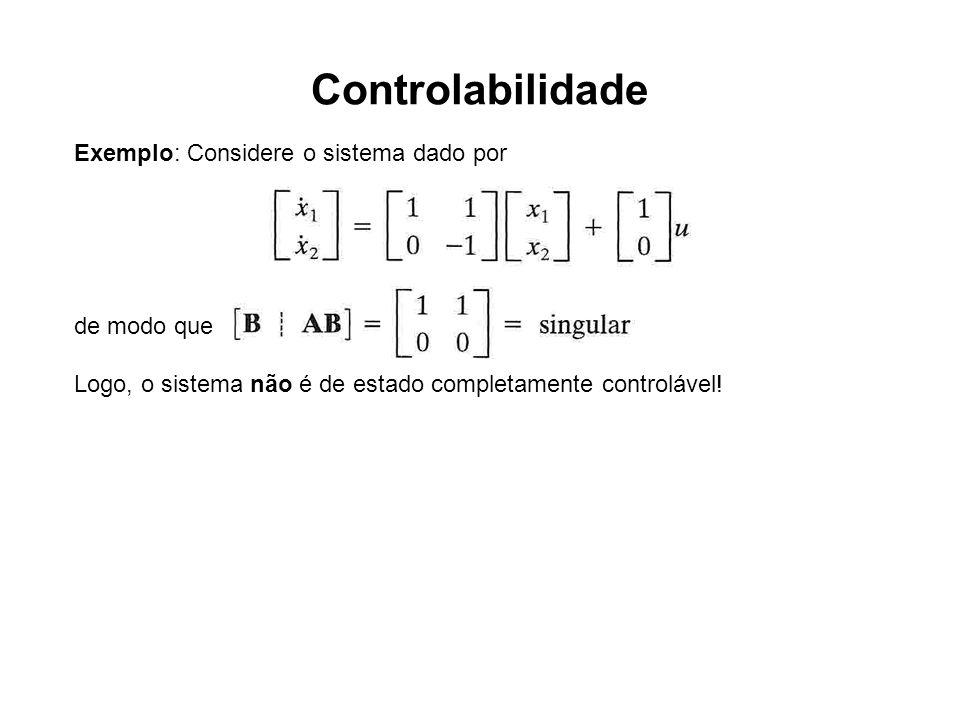 Controlabilidade Exemplo: Considere o sistema dado por de modo que Logo, o sistema não é de estado completamente controlável!