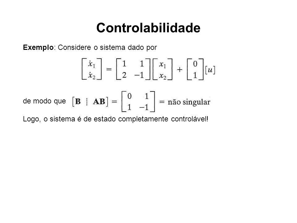 Controlabilidade Exemplo: Considere o sistema dado por de modo que Logo, o sistema é de estado completamente controlável!